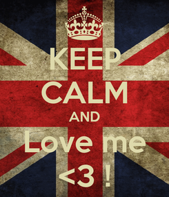 Poster: KEEP CALM AND Love me <3 !