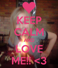 Poster: KEEP CALM AND LOVE ME!! <3