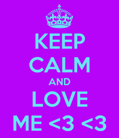 Poster: KEEP CALM AND LOVE ME <3 <3