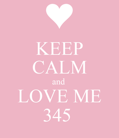 Poster: KEEP CALM and  LOVE ME 345