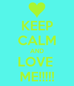 Poster: KEEP CALM AND LOVE  ME!!!!!