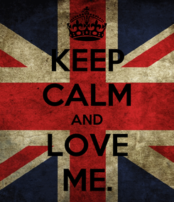 Poster: KEEP CALM AND LOVE ME.
