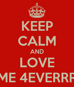 Poster: KEEP CALM AND LOVE ME 4EVERRR