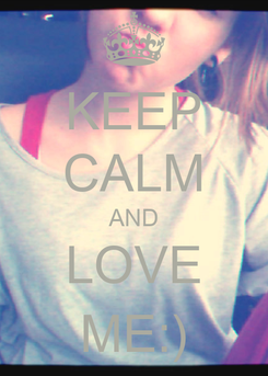 Poster: KEEP CALM AND LOVE ME:)