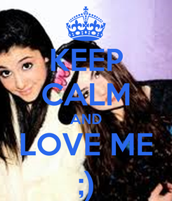 Poster: KEEP CALM AND LOVE ME ;)