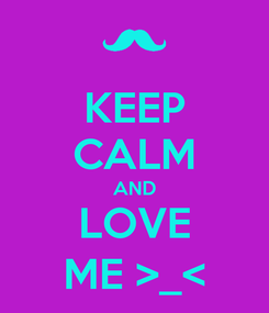 Poster: KEEP CALM AND LOVE ME >_<