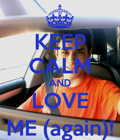 Poster: KEEP CALM AND LOVE ME (again)!