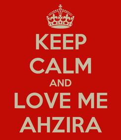 Poster: KEEP CALM AND LOVE ME AHZIRA