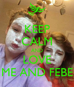 Poster: KEEP CALM AND LOVE ME AND FEBE