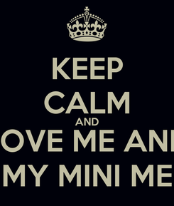 Poster: KEEP CALM AND LOVE ME AND MY MINI ME