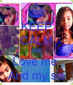 Poster: KEEP CALM AND Love me  And my sis