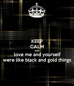 Poster: KEEP CALM AND love me and yourself were like black and gold things
