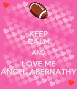 Poster: KEEP CALM AND LOVE ME ANGEL ABERNATHY