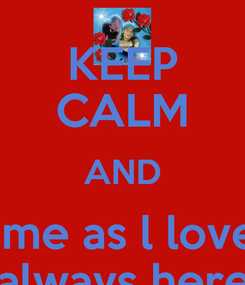 Poster: KEEP CALM AND love me as l love you and know lm always here for you baby