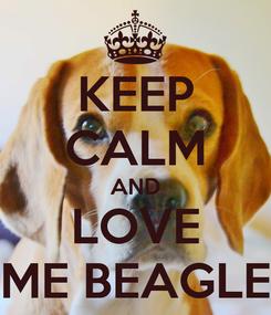 Poster: KEEP CALM AND LOVE ME BEAGLE
