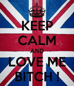 Poster: KEEP CALM AND LOVE ME BITCH !