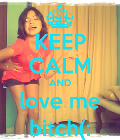 Poster: KEEP CALM AND love me bitch(: