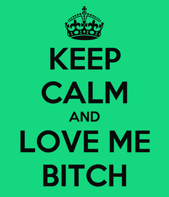 Poster: KEEP CALM AND LOVE ME BITCH