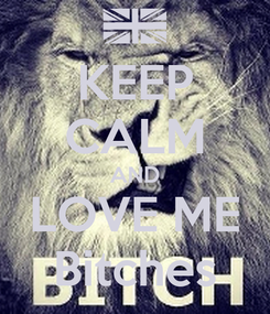 Poster: KEEP CALM AND LOVE ME Bitches