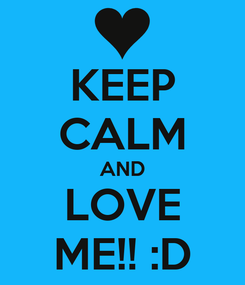 Poster: KEEP CALM AND LOVE ME!! :D