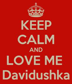 Poster: KEEP CALM AND LOVE ME  Davidushka