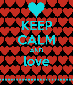 Poster: KEEP CALM AND love .............................................................me duh !!!!