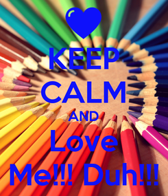 Poster: KEEP CALM AND Love Me!!! Duh!!!