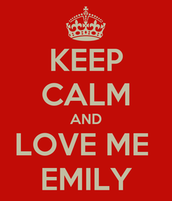 Poster: KEEP CALM AND LOVE ME  EMILY
