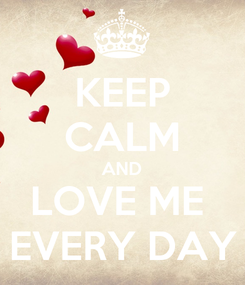 Poster: KEEP CALM AND LOVE ME  EVERY DAY