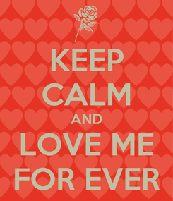 Poster: KEEP CALM AND LOVE ME FOR EVER