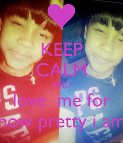 Poster: KEEP CALM AND love  me for how pretty i am