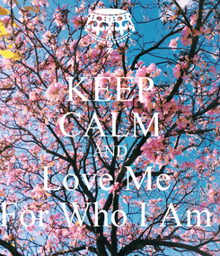 Poster: KEEP CALM AND Love Me  For Who I Am