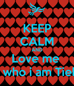 Poster: KEEP CALM AND Love me  For who i am Tieless