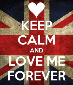Poster: KEEP CALM AND LOVE ME FOREVER