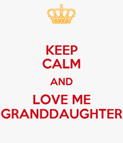Poster: KEEP CALM AND LOVE ME GRANDDAUGHTER