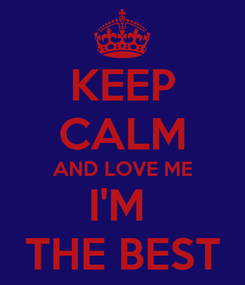 Poster: KEEP CALM AND LOVE ME I'M  THE BEST