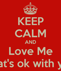 Poster: KEEP CALM AND Love Me If that's ok with you...