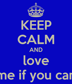 Poster: KEEP CALM AND love me if you can