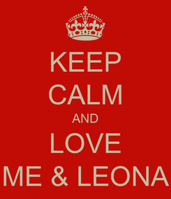 Poster: KEEP CALM AND LOVE ME & LEONA