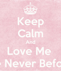 Poster: Keep Calm And Love Me  Like Never Before..!