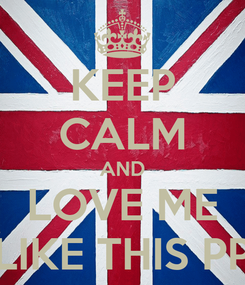 Poster: KEEP CALM AND LOVE ME LIKE THIS PP