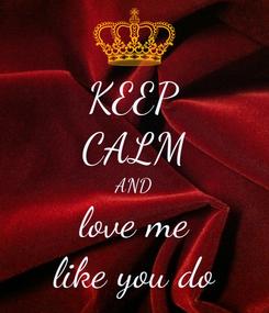 Poster: KEEP CALM AND love me like you do