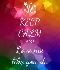 Poster: KEEP CALM AND Love me like you do