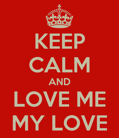 Poster: KEEP CALM AND LOVE ME MY LOVE