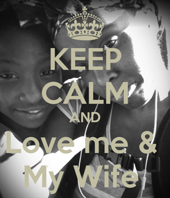 Poster: KEEP CALM AND Love me &  My Wife