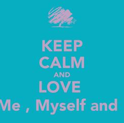 Poster: KEEP CALM AND LOVE  Me , Myself and I