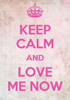Poster: KEEP CALM AND LOVE ME NOW