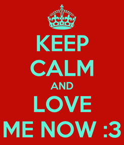Poster: KEEP CALM AND LOVE ME NOW :3