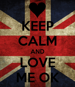 Poster: KEEP CALM AND LOVE ME OK