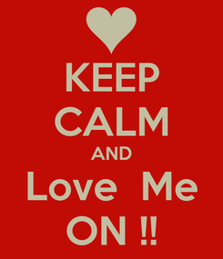 Poster: KEEP CALM AND Love  Me ON !!